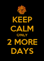 KEEP CALM ONLY 2 MORE DAYS - Personalised Poster A1 size