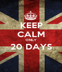 KEEP CALM ONLY 20 DAYS  - Personalised Poster A1 size