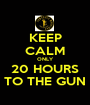 KEEP CALM ONLY 20 HOURS TO THE GUN - Personalised Poster A1 size