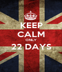 KEEP CALM ONLY 22 DAYS  - Personalised Poster A1 size