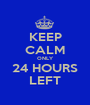 KEEP CALM ONLY 24 HOURS LEFT - Personalised Poster A1 size