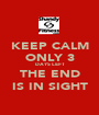 KEEP CALM ONLY 3 DAYS LEFT THE END IS IN SIGHT - Personalised Poster A1 size
