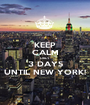KEEP CALM ONLY 3 DAYS UNTIL NEW YORK! - Personalised Poster A1 size