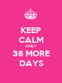 KEEP CALM ONLY 36 MORE DAYS - Personalised Poster A1 size