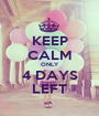 KEEP CALM ONLY 4 DAYS LEFT - Personalised Poster A1 size