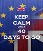 KEEP CALM ONLY 40 DAYS TO GO - Personalised Poster A1 size