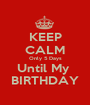 KEEP CALM Only 5 Days Until My  BIRTHDAY - Personalised Poster A1 size