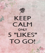 """KEEP CALM ONLY 5 """"LIKES"""" TO GO! - Personalised Poster A1 size"""