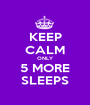 KEEP CALM ONLY 5 MORE SLEEPS - Personalised Poster A1 size