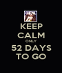KEEP CALM ONLY 52 DAYS TO GO - Personalised Poster A1 size