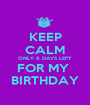 KEEP CALM ONLY 6 DAYS LEFT FOR MY  BIRTHDAY - Personalised Poster A1 size