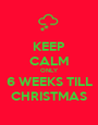 KEEP CALM ONLY 6 WEEKS TILL CHRISTMAS - Personalised Poster A1 size