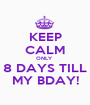 KEEP CALM ONLY  8 DAYS TILL MY BDAY! - Personalised Poster A1 size