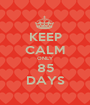 KEEP CALM ONLY 85 DAYS - Personalised Poster A1 size