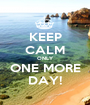 KEEP CALM ONLY ONE MORE DAY! - Personalised Poster A1 size