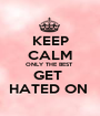 KEEP CALM ONLY THE BEST  GET  HATED ON  - Personalised Poster A1 size