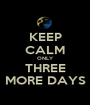 KEEP CALM ONLY THREE MORE DAYS - Personalised Poster A1 size