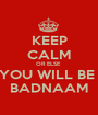 KEEP CALM OR ELSE  YOU WILL BE  BADNAAM - Personalised Poster A1 size