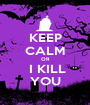 KEEP CALM OR  I KILL YOU - Personalised Poster A1 size