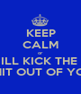 KEEP CALM or  ILL KICK THE  SHIT OUT OF YOU - Personalised Poster A1 size