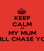 KEEP CALM OR MY MUM WILL CHASE YOU - Personalised Poster A1 size