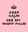 KEEP CALM OR SEE MY  RIGHT PALM - Personalised Poster A1 size