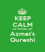 KEEP CALM our birthday girl Azmat's Qureshi - Personalised Poster A1 size