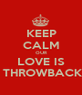 KEEP CALM OUR LOVE IS  THROWBACK - Personalised Poster A1 size