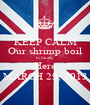 KEEP CALM Our shrimp boil Is finally  Here MARCH 29, 2013 - Personalised Poster A1 size