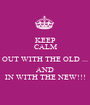 KEEP CALM OUT WITH THE OLD ... AND IN WITH THE NEW!!! - Personalised Poster A1 size