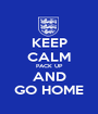 KEEP CALM PACK UP AND GO HOME - Personalised Poster A1 size
