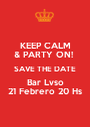 KEEP CALM & PARTY ON!  SAVE THE DATE Bar Lvso 21 Febrero 20 Hs - Personalised Poster A1 size