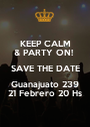 KEEP CALM & PARTY ON!  SAVE THE DATE Guanajuato 239 21 Febrero 20 Hs - Personalised Poster A1 size