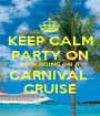 KEEP CALM PARTY ON WE'RE GOING ON A  CARNIVAL  CRUISE - Personalised Poster A1 size