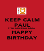 KEEP CALM PAUL From Giles Brook School HAPPY BIRTHDAY - Personalised Poster A1 size