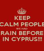 KEEP CALM PEOPLE WE HAD  RAIN BEFORE IN CYPRUS!!! - Personalised Poster A1 size