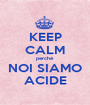 KEEP CALM perché NOI SIAMO ACIDE - Personalised Poster A1 size