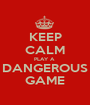 KEEP CALM PLAY A  DANGEROUS GAME - Personalised Poster A1 size