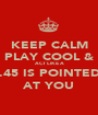 KEEP CALM PLAY COOL & ACT LIKE A .45 IS POINTED AT YOU - Personalised Poster A1 size