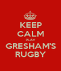 KEEP CALM PLAY GRESHAM'S RUGBY - Personalised Poster A1 size