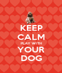 KEEP CALM PLAY WITH YOUR DOG - Personalised Poster A1 size