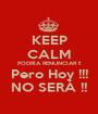 KEEP CALM PODRÍA RENUNCIAR !! Pero Hoy !!! NO SERÁ !! - Personalised Poster A1 size