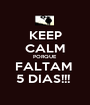 KEEP CALM PORQUE FALTAM  5 DIAS!!!  - Personalised Poster A1 size