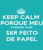 KEEP CALM  PORQUE MEU CORAÇÃO PODE SER FEITO DE PAPEL - Personalised Poster A1 size