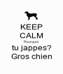 KEEP CALM Pourquoi  tu jappes? Gros chien - Personalised Poster A1 size