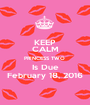 KEEP CALM PRINCESS TWO  Is Due February 18, 2016 - Personalised Poster A1 size