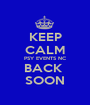 KEEP CALM PSY EVENTS NC BACK  SOON - Personalised Poster A1 size