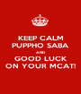 KEEP CALM PUPPHO SABA AND GOOD LUCK ON YOUR MCAT! - Personalised Poster A1 size