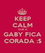 KEEP CALM QUE A GABY FICA CORADA :$ - Personalised Poster A1 size