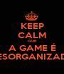 KEEP CALM QUE A GAME É DESORGANIZADA - Personalised Poster A1 size